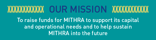 OUR MISSION: To raise funds for MITHRA to support its capital and  operational needs and to help sustain MITHRA into the future