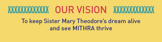 OUR VISION: To keep Sister Mary Theodore's dream alive and see MITHRA thrive